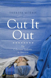 Cut It Out: The C-Section Epidemic in America by Theresa Morris