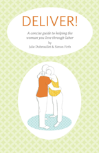 Deliver! A Concise Guide to Helping the Woman You Love Through Labor by Julie Dubrouillet and Simon Firth